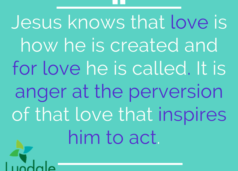 Jesus knows that love is how he is created and for love he is called. It is anger at the perversion of that love that inspires him to act.