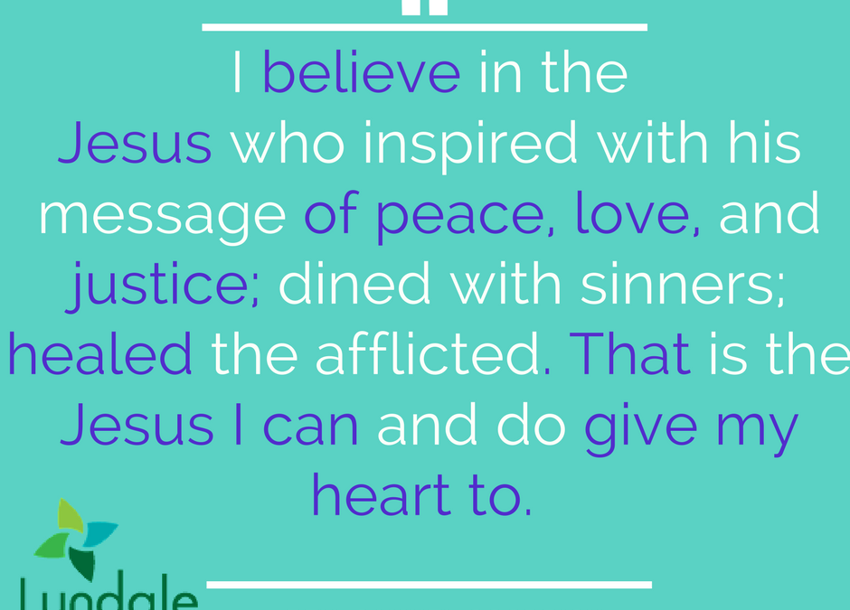 I believe in the Jesus who inspired with his message of peace, love, and justice; dined with sinners, healed the afflicted. That is the Jesus I can and do give my heart to.
