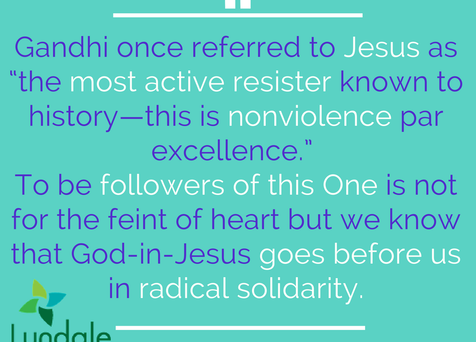 "Gandhi once referred to Jesus as ""the most active resister known to history - this is nonviolence par excellence."" To be followers of this One is not for the feint of heart but we know that God-in-Jesus goes before us in radical solidarity."
