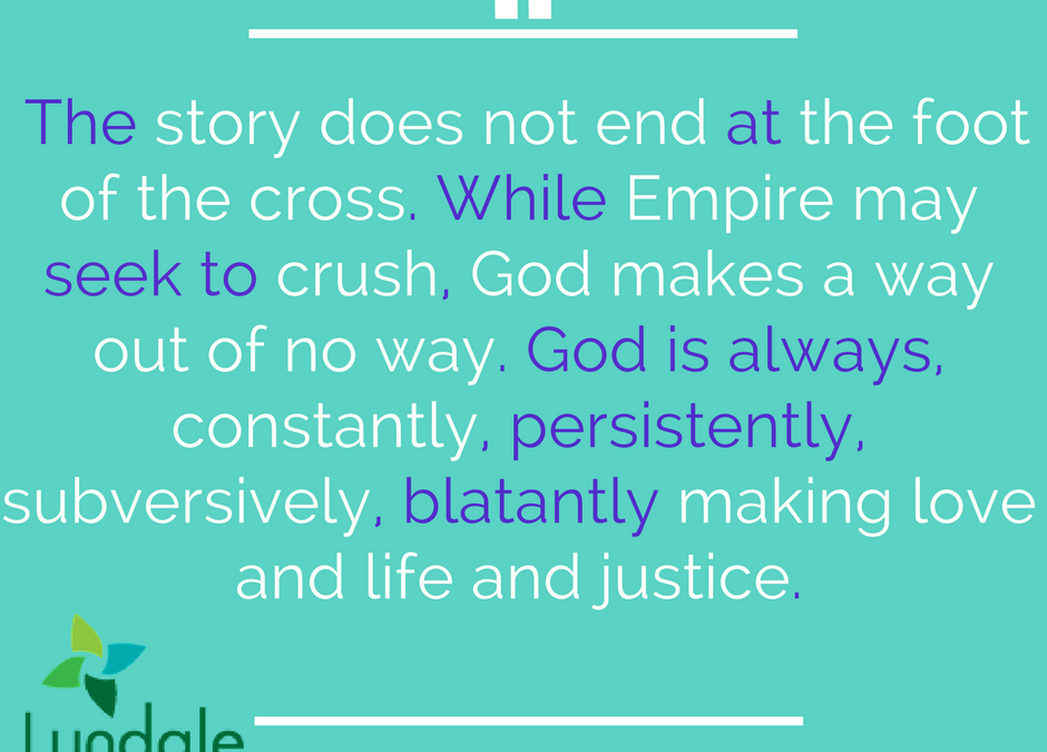 The story does not end at the foot of the cross. While Empire may seek to crush, God makes a way out of no way. God is always, constantly, persistently, subversively, blatantly making love and life and justice.