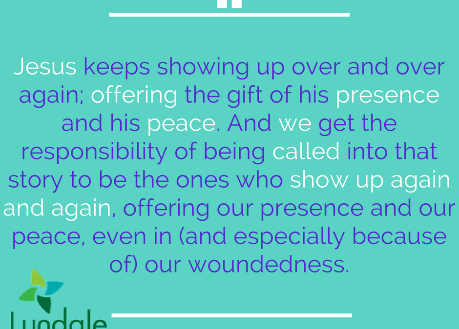 Jesus keeps showing up over and over again, offering the gift of his presence and his peace. And we get the responsibility of being called into that story to be the ones who show up again and again, offering our presence and our peace, even in (and especially because of) our woundedness.