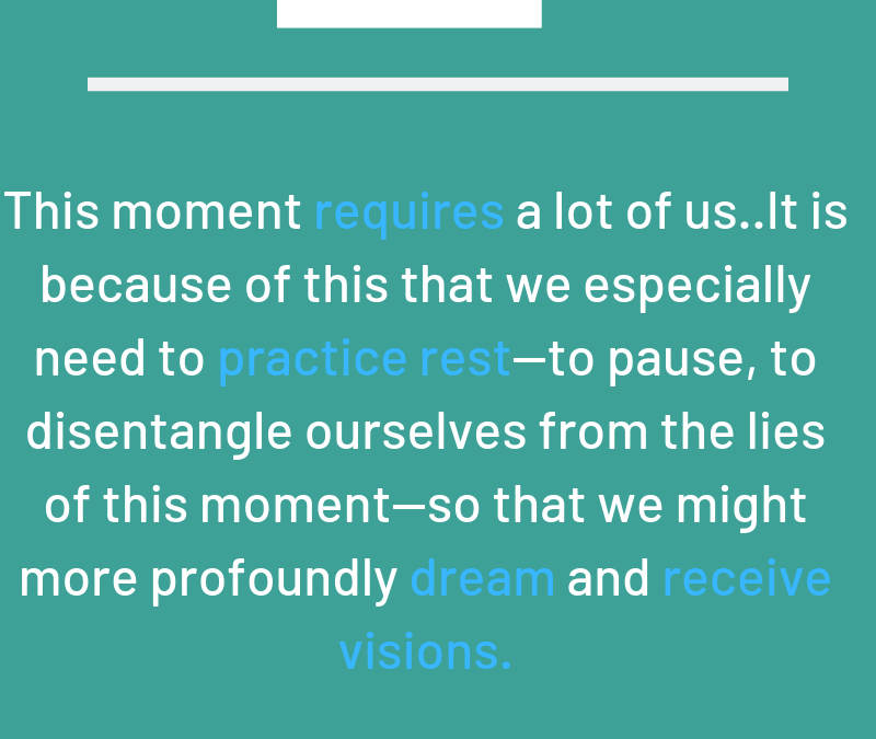 """This moment requires a lot of us... it is because of this that we especially need to practice rest - to pause, disentangle ourselves from the lies of this moment - so that we might more profoundly dream and receive visions."" - Rev Dr Rebecca Voelkel"