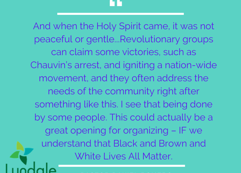 """And when the Holy Spirit came, it was not peaceful or gentle... Revolutionary groups can claim some victories, such as Chauvin's arrest, and igniting a nation-wide movement, and they often address the needs of the community right after something like this. I see that being done by some people. This could actually be a great opening for organizing - IF we understand that Black and Brown and White Lives All Matter."" - Pastor Daniel Romero"