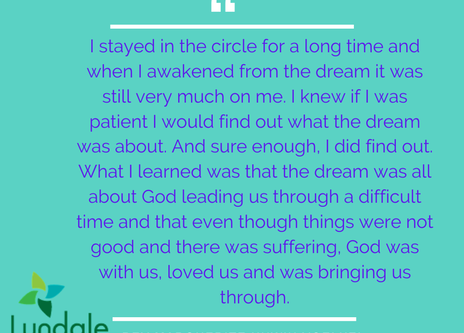 """I stayed in the circle for a long time and when I awakened from the dream it was still very much on me. I knew if I was patient I would find out what the dream was about. And sure enough, I did find out. What I learned was that the dream was all about God leading us through a difficult time and that even though things were not good and there was suffering, God was with us, loved us and was bringing us through."" - Rev Marguerite Unwin Voelkel"