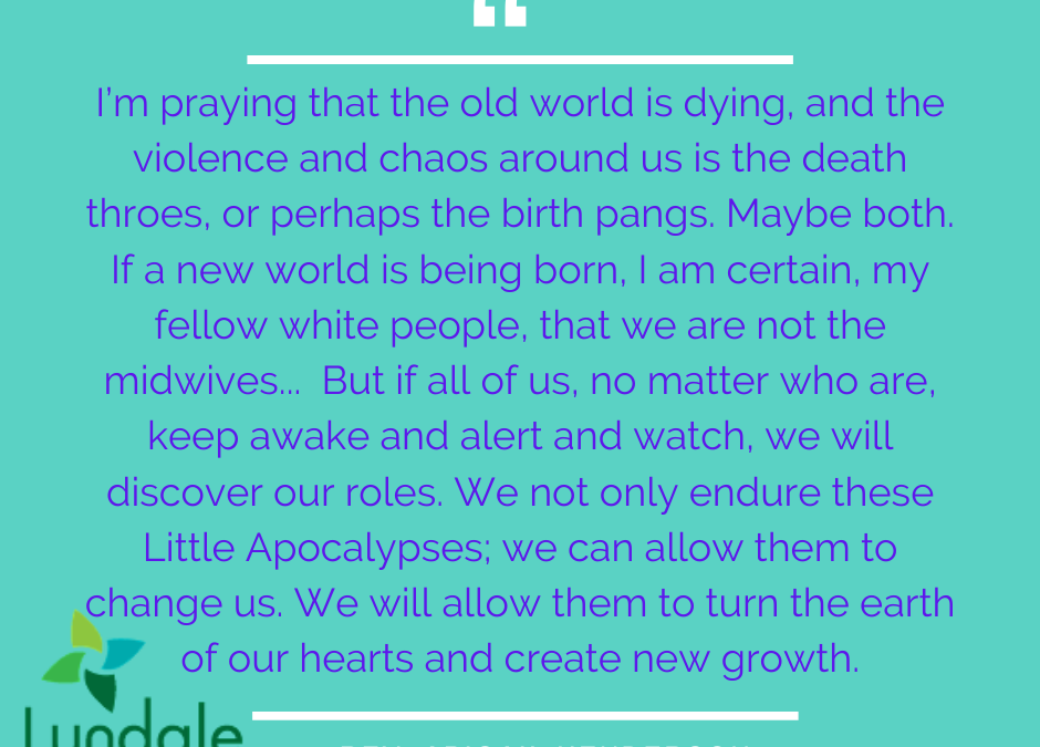 """I'm praying that the old world is dying, and the violence and chaos around is is the death throes, or perhaps the birth pangs. Maybe both. If a new world is being born, I am certain, my fellow white people, that we are not the midwives... But if all of us, no matter who we are, keep awake and alert and watch, we will discover our roles. We not only endure these Little Apocalypses; we can allow them to change us. We will allow them to turn the earth of our hearts and create new growth."" - Rev. Abigail Henderson"