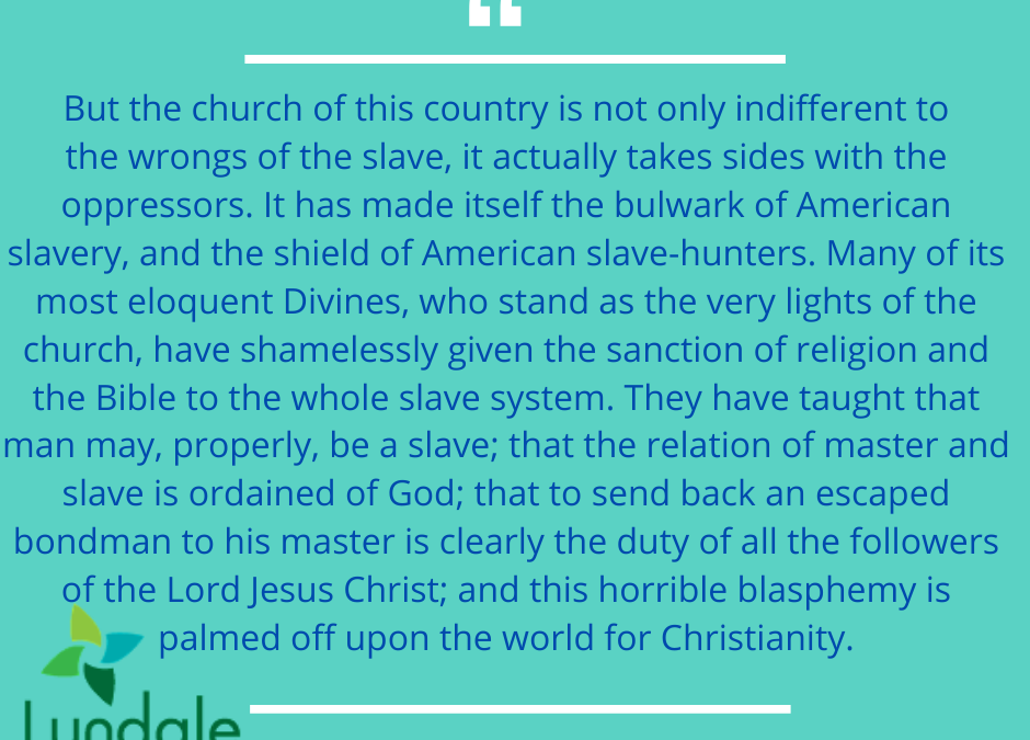 """But the church of this country is not indifferent to the wrongs of the slave, it actually takes sides with the oppressors. It has made itself the bulwark of American slavery, and the sheild of American slave-hunters. Many of its most elequant Divines, who stand as the very lights of the church, have shamelessly given the sanction of religion and the Bible to a whole slave system. They have taught that man may, properly, be a slave; that the relation of master and slave is ordained of God; that to send back an escaped bondsman to his master is clearly the duty of all followers of the Lord Jesus Christ; and this horrible blasphemy is palmed off upon the world for Christianity."" Allan Hendon, quoting Frederick Douglass"