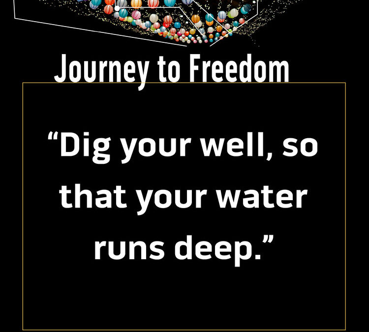 Journey to Freedom: Dig your well, so that your water runs deep.