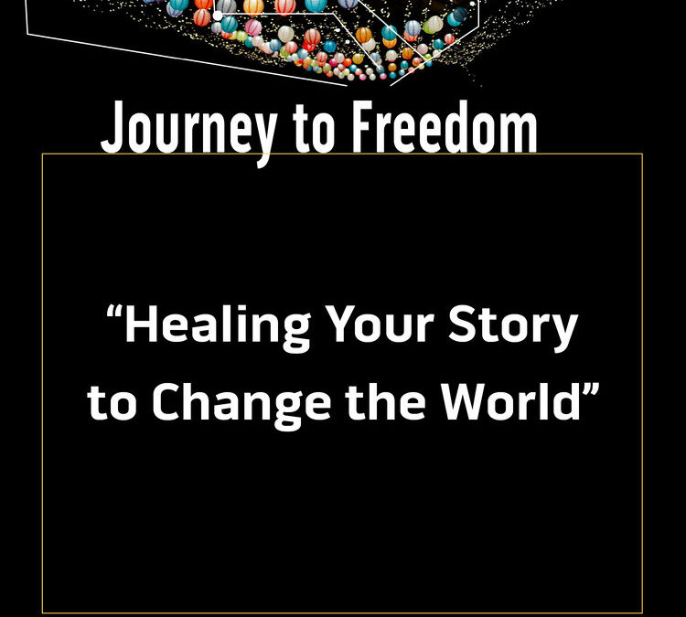 Journey to Freedom: Healing Your Story to Change the World