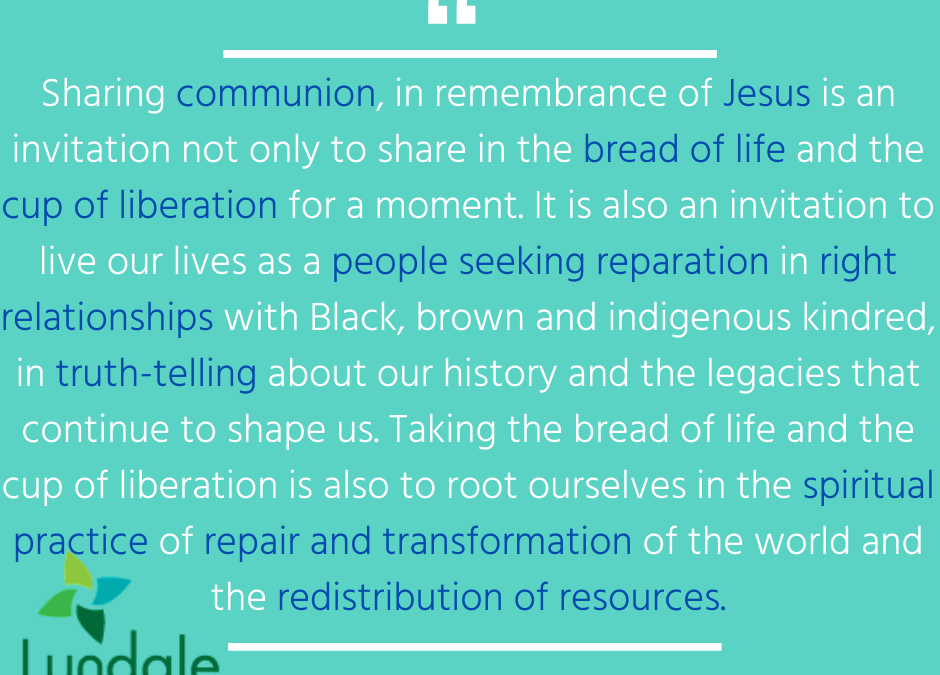 """Sharing communion, in remembrance of Jesus is an invitation not only to share in the bread of life and the cup of liberation for a moment. It is also an invitation to live our lives as people seeking reparation in right relationships with Black, brown and Indigenous kindred, in truth-telling about our history and the legacies that continue to shape us. Taking the bread of life and the cup of liberation is also to root ourselves in the spiritual practice of repair and transformation of the world and the redistribution of resources."" - Rev. Dr. Rebecca Voelkel"